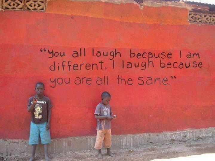 """""""You all laugh at me because i'm different I laugh because you are all the same"""""""