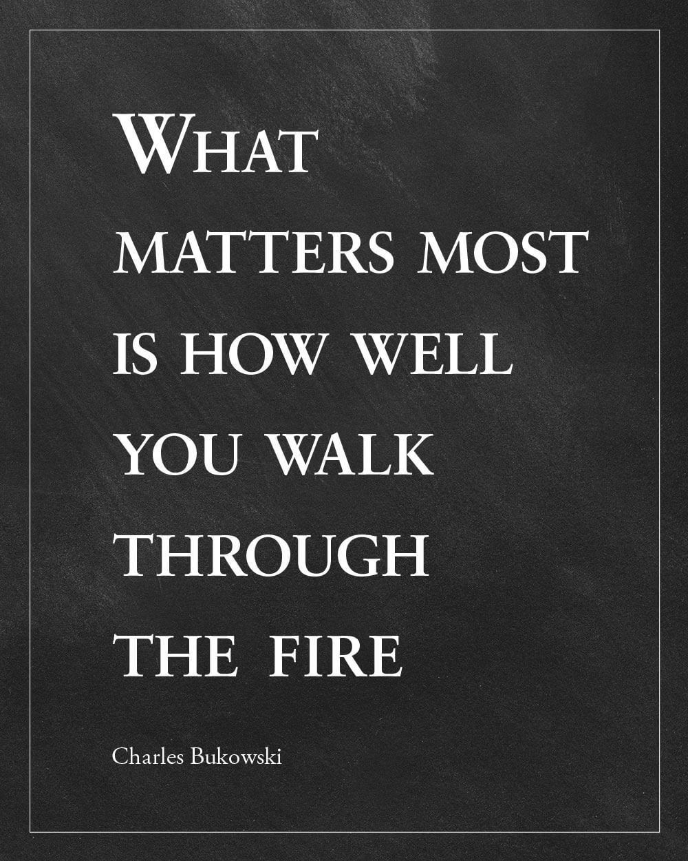 Bukowski Quote Walk Through Fire Words, Quotes to live