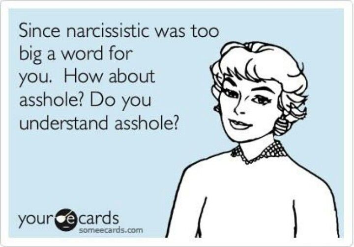 Funny Breakup Ecard: Since Narcissistic Was Too Big A Word For You. How  About Asshole? Do You Understand Asshole?