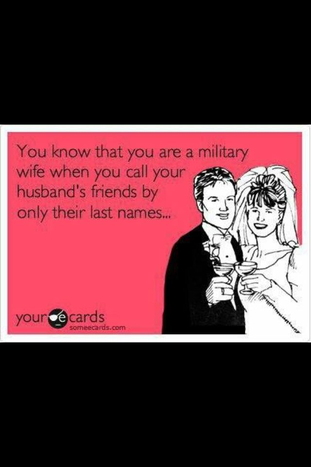 You Know Are A Military Wife When Call Your Husband S Friends Only By Their Last Names So True
