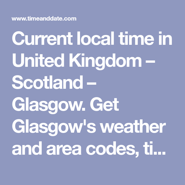Current Local Time In United Kingdom Scotland Glasgow Get Glasgow S Weather And Area Codes Time Zone And Dst Explore Glasgow S Glasgow Scotland The Unit
