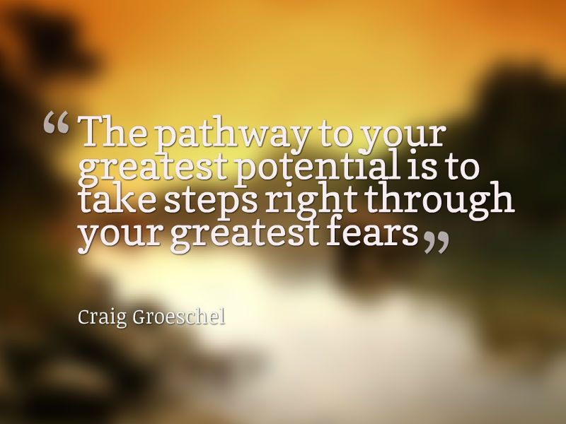 The pathway to your greatest potential is to take steps right - what is your greatest fear