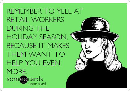 Remember To Yell At Retail Workers During The Holiday Season Because It Makes Them Want To Help You Even More Retail Humor Work Humor Holiday Humor