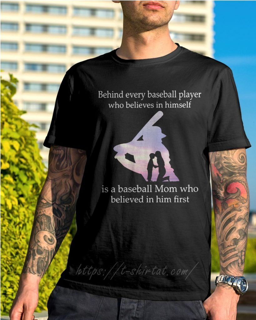 Pin On Behind Every Baseball Player Who Believes In Himself Is A Baseball Mom Who Believed In Him First Shirt