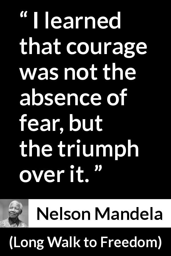Nelson Mandela   Long Walk To Freedom   I Learned That Courage Was Not The  Absence