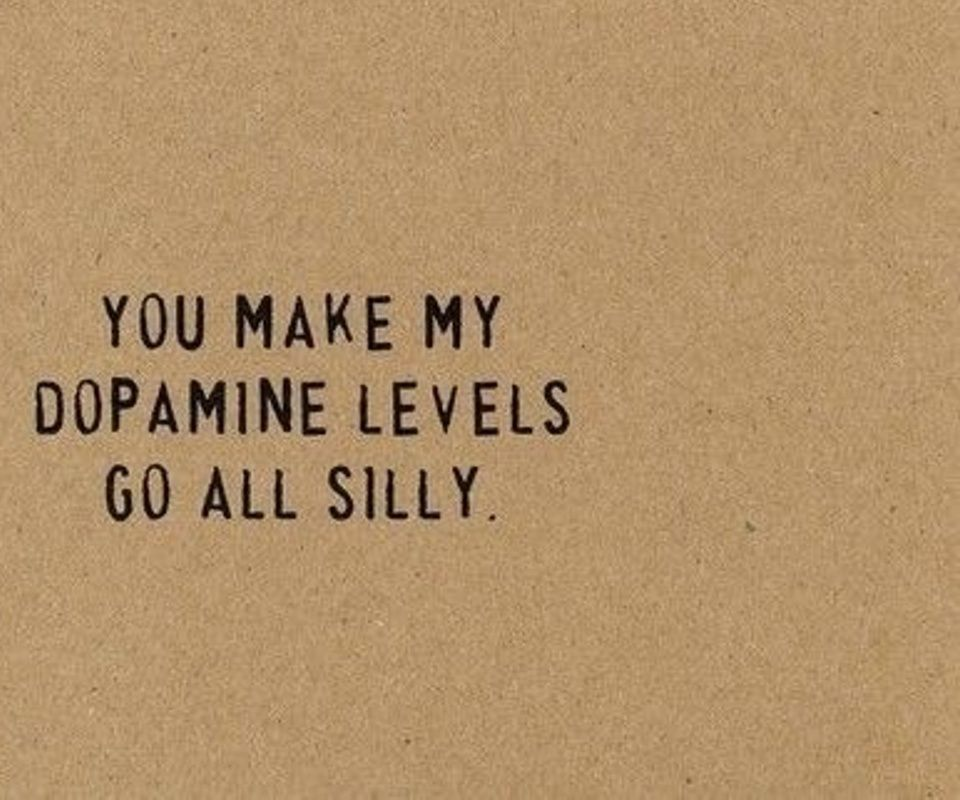 You Make My Dopamine Levels Go All Silly (;