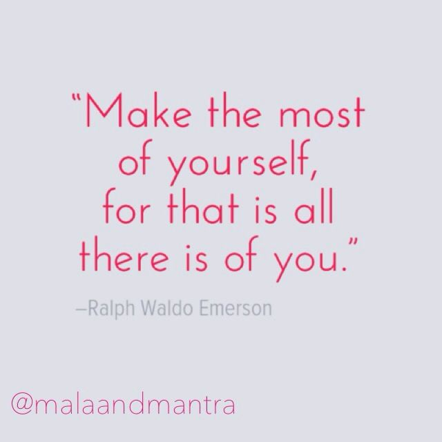 """""""Make the most of yourself, for that is all there is of you."""" -Ralph Waldo Emerson"""