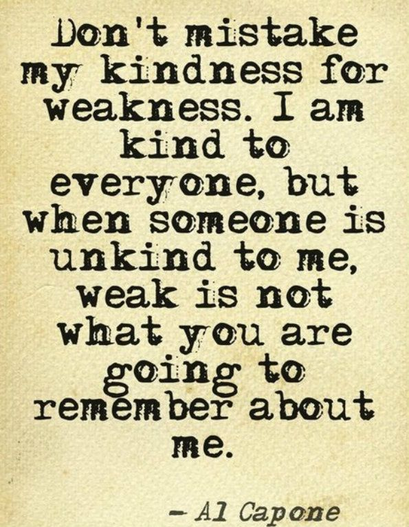 Don't mistake my kindness for weakness. I'm kind to everyone, but when someone is unkind to me, weak is not what you are going to remember about me.