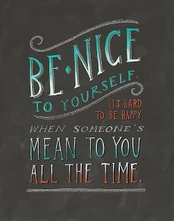 Be nice to yourself.  It is hard to be happy when someone's mean to you all the time.