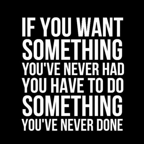 If You Want Something Youve Never Had You Have To Do Something You