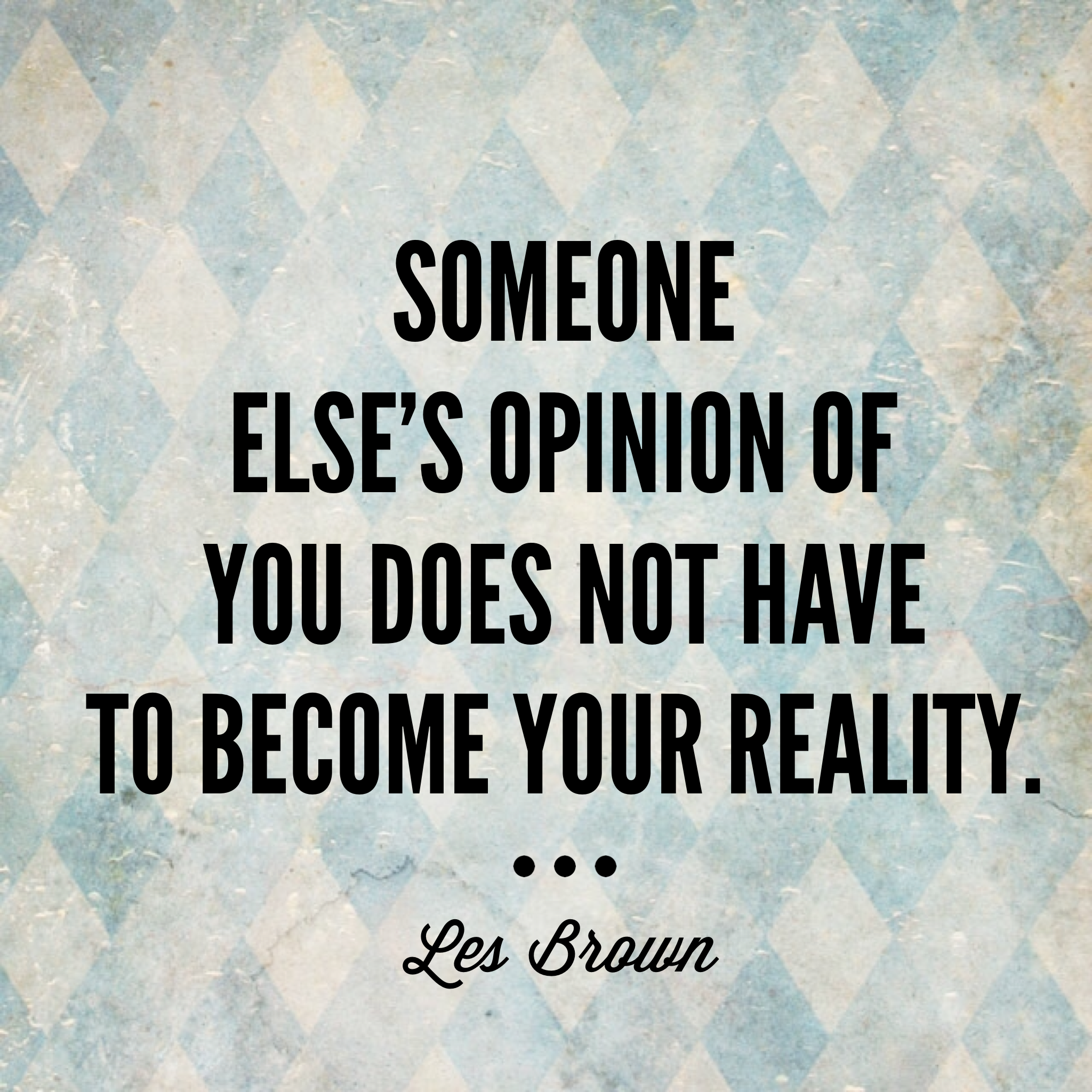 """Someone else's opinion of you does not have to become your reality."" -Les Brown"