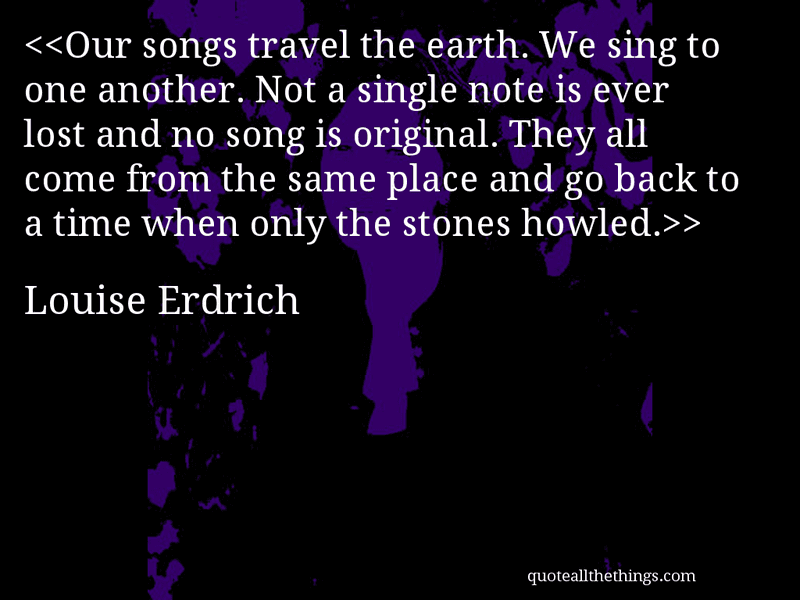Louise Erdrich - quote-Our songs travel the earth. We sing to one another. Not a single note is ever lost and no song is original. They all come from the same place and go back to a time when only the stones howled.Source: quoteallthethings.com #LouiseErdrich #quote #quotation #aphorism #quoteallthethings