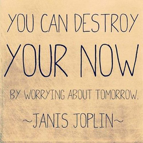 You can destroy your now by worrying about tomorrow. JANIS JOPLIN Wall Quote