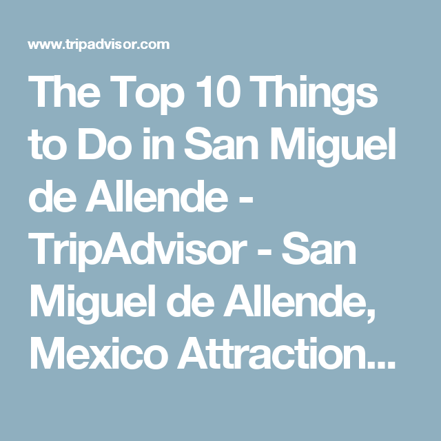 The Top 10 Things to Do in San Miguel de Allende - TripAdvisor - San Miguel de Allende, Mexico Attractions - Find What to Do Today, This Weekend, or in January
