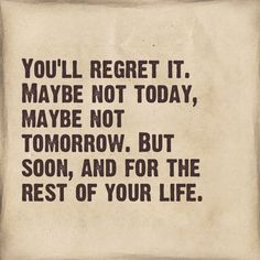 Youll Regret It Maybe Not Today Maybe Not Tomorrow But Soon And For