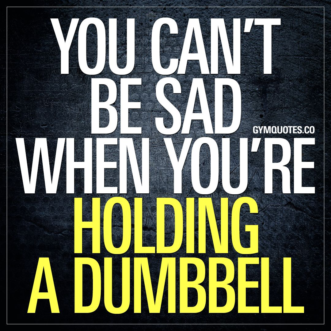 Powerful Little Quote Sad Quotes T: Gym Quote: You Can't Be Sad When You're Holding A Dumbell