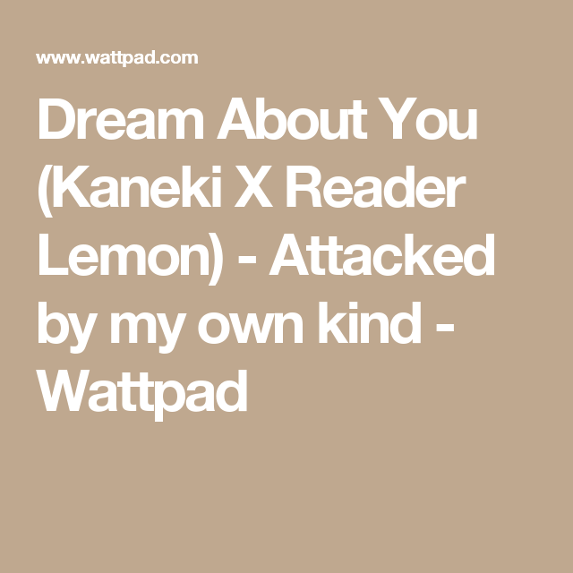 Dream About You (Kaneki X Reader Lemon) - Attacked by my own kind