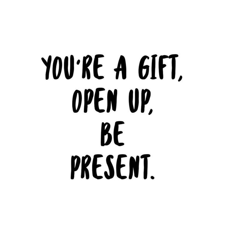You Are A Gift Be Present Words And Such Pinterest Quotes