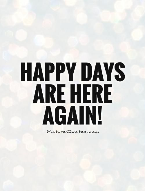 Happy Days Are Here Again Quote 1 Jpg 500 660 Happy Quotes Happy Day Picture Quotes
