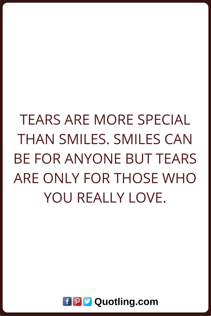 Tears Quotes Tears Are More Special Than Smiles Smiles Can Be For Anyone But Tears Are Only For Those Who You Really Love Tears Quotes Quotes Tears