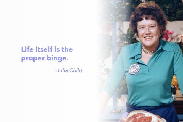 """Julia's wonderful outlook on life. """"Life itself is the proper binge."""" - Julia Child"""