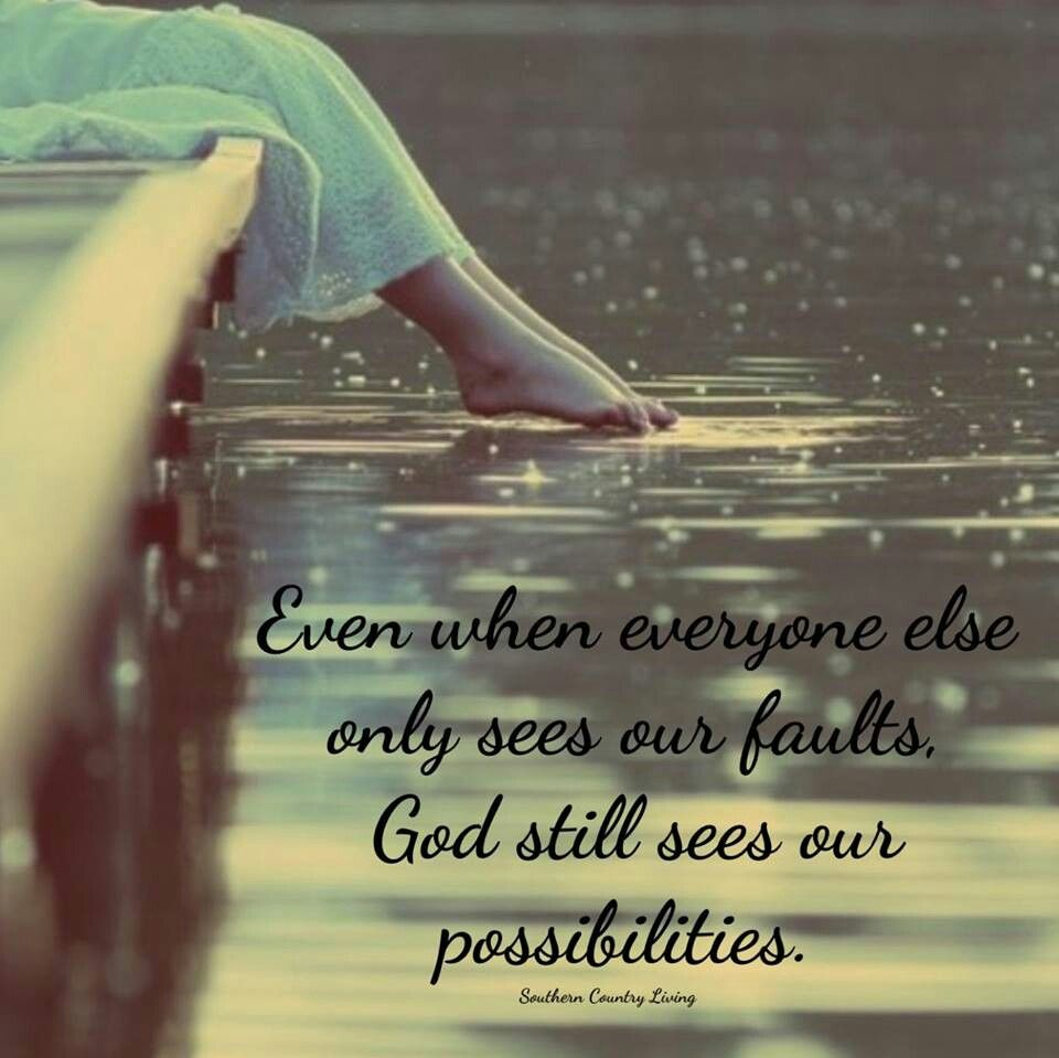 Even when everyone else only see our faults God still sees our possibilities
