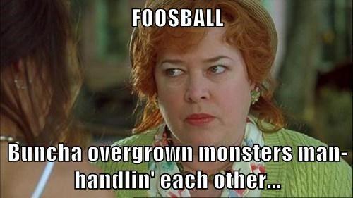 FOOSBALL Buncha overgrown monsters manhandlin' each other