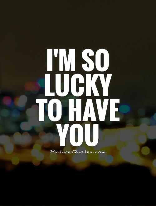 Im So Lucky To Have You Love Lucky Quotes Be