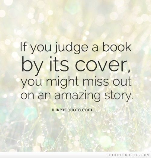 If You Judge A Book By Its Cover You Might Miss Out On An Amazing Story Wisdom Quotes Sayings Judge Quotes Facebook Cover Quotes Cover Quotes