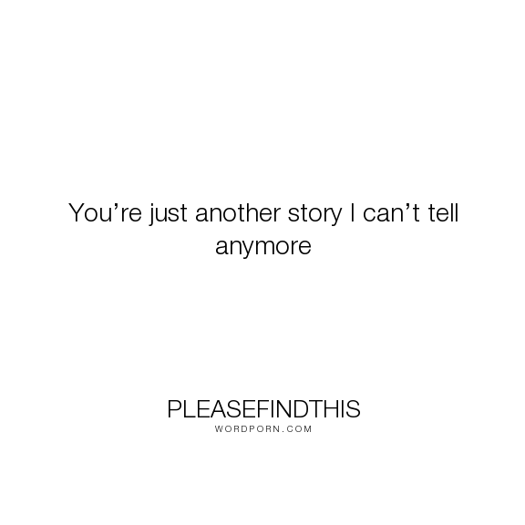 """pleasefindthis - """"You�re just another story I can�t tell anymore"""". relationships, past, break-ups, endings, forgetting-the-past, love"""