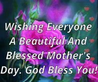 Wishing Everyone A Beautiful And Blessed Mother S Day Happy Mothers Day Wishes Happy Mother Day Quotes Happy Mothers Day Pictures