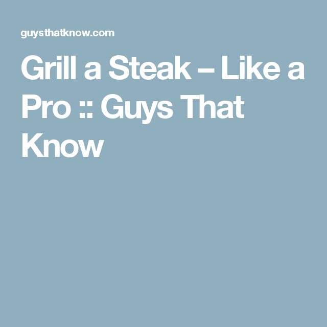 Grill a Steak – Like a Pro :: Guys That Know