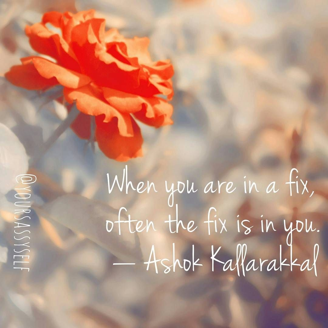 When You Are In A Fix, Often The Fix Is In You  Ashok Kallarakkal