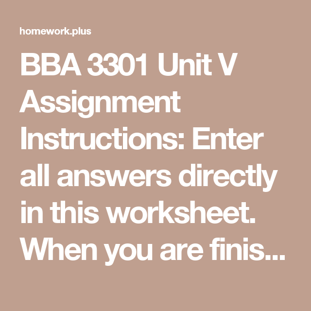 BBA 3301 Unit V Assignment Instructions: Enter all answers directly in this worksheet. When you are finished, select Save As,