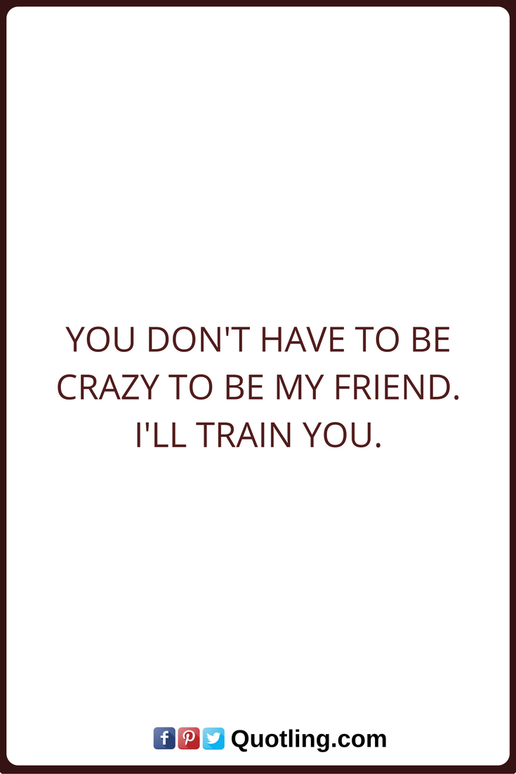 Funny Quotes Pictures About Friendship Friendship Quotes You Don't Have To Be Crazy To Be My Friendi'll