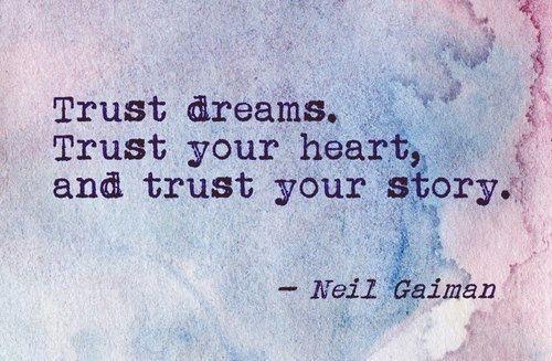 Trust dreams. Trust your heart, and trust your story. ~Neil Gaiman