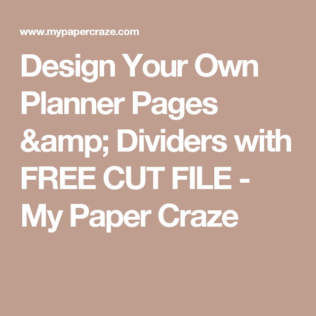 design your own planner pages dividers with free cut file my