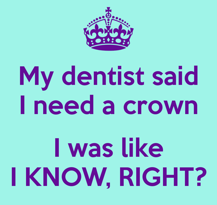 My dentist said I need a crown I was like I KNOW, RIGHT? | Toni in ...
