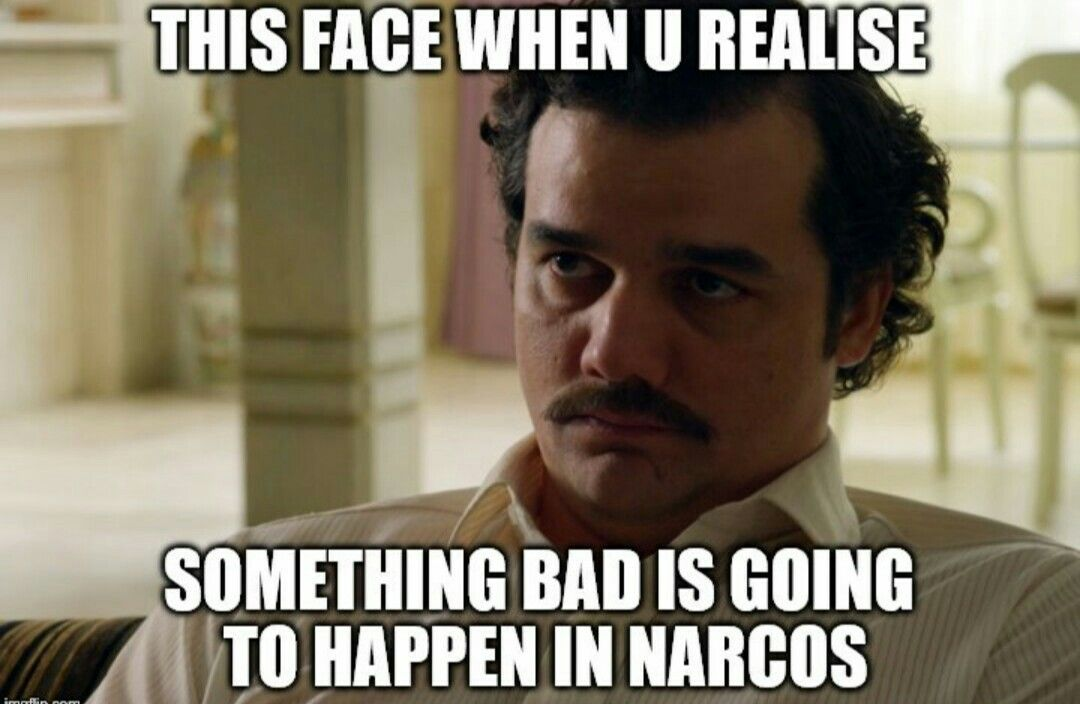 f6b290520656a82b5ab2a3fb792db603 and there's always something bad in narcos narcos pinterest,Its Always Something Meme