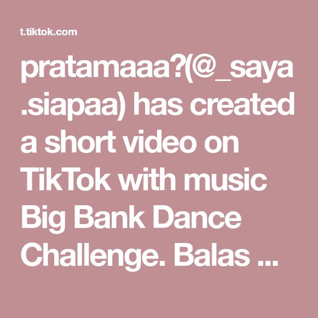 Pratamaaa Saya Siapaa Has Created A Short Video On Tiktok With Music Big Bank Dance Challenge Balas Sedikitiiimut Nih Di 2021