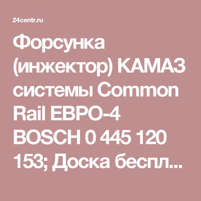 Форсунка (инжектор) КАМАЗ системы Common Rail ЕВРО-4 BOSCH 0 445 120 153;                         Доска бесплатных объявлений России