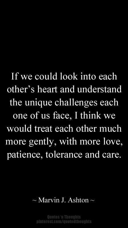 If We Could Look Into Each Other S Heart And Understand The Unique Challenges Each One Of Us Face I Think We Would Treat Each Other Words Quotes Quotes Words