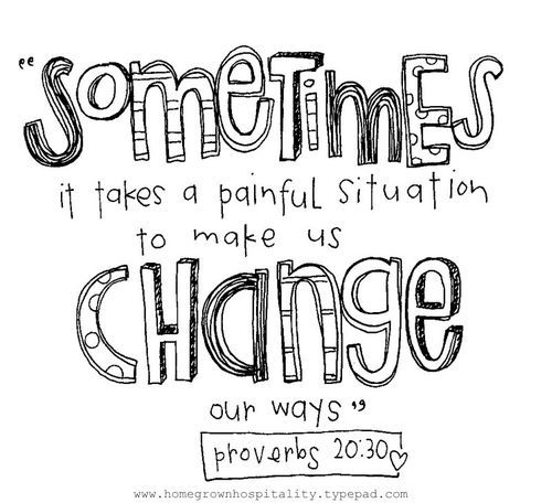 Proverbs 20:30 - I'm learning this more and more.. I find painful situations as motivation to better myself & my life.