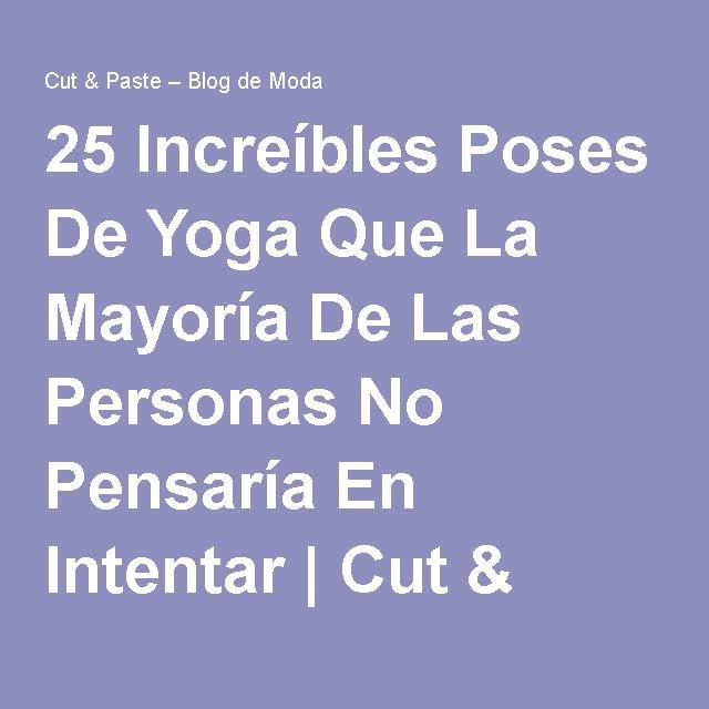 25 Increíbles Poses De Yoga Que La Mayoría De Las Personas No Pensaría En Intentar | Cut & Paste – Blog de Moda