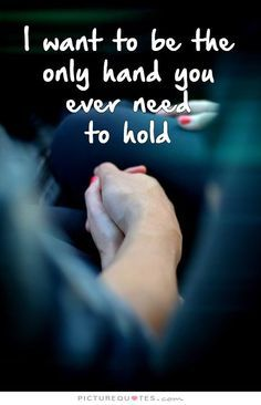 I want to be the only hand you ever need to hold. Picture Quotes.
