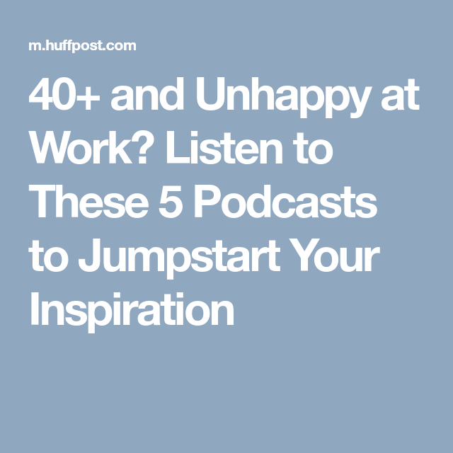 40+ and Unhappy at Work? Listen to These 5 Podcasts to Jumpstart Your Inspiration