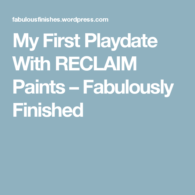 My First Playdate With RECLAIM Paints – Fabulously Finished