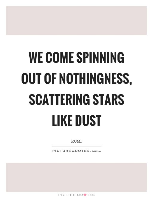Dust Quote Entrancing We Come Spinning Out Of Nothingness Scattering Stars Like Dust .