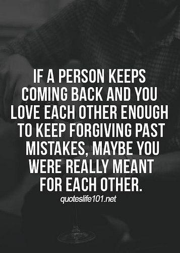 If A Person Keeps Coming Back And You Love Each Other Enough To Keep Forgiving Past Mistakes, Maybe You Were Really Meant For Each Other.