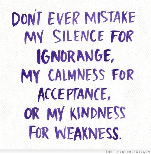 Dont Ever Mistake My Silence For Ignorance My Calmness For